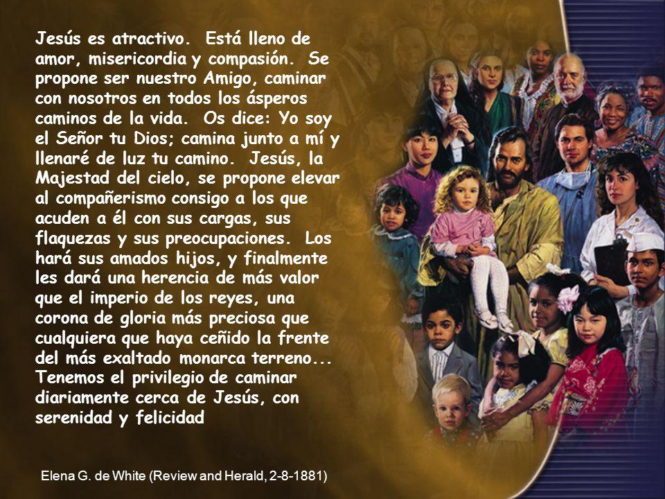 Jesús es atractivo. Está lleno de amor, misericordia y compasión. Se propone ser nuestro Amigo, caminar con nosotros en todos los ásperos caminos de l