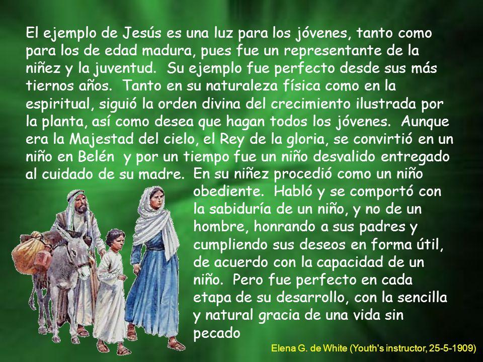 El ejemplo de Jesús es una luz para los jóvenes, tanto como para los de edad madura, pues fue un representante de la niñez y la juventud. Su ejemplo f