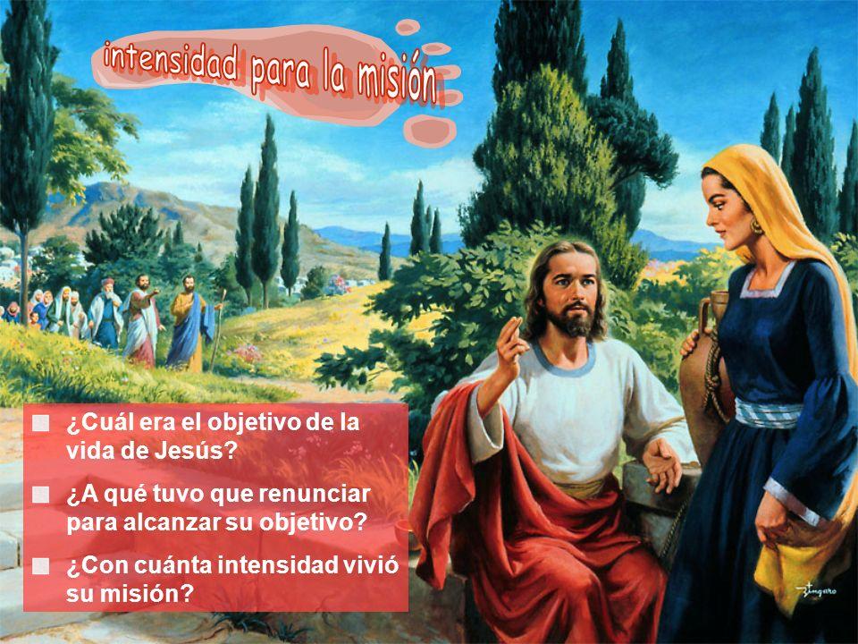 ¿Cuál era el objetivo de la vida de Jesús? ¿A qué tuvo que renunciar para alcanzar su objetivo? ¿Con cuánta intensidad vivió su misión?