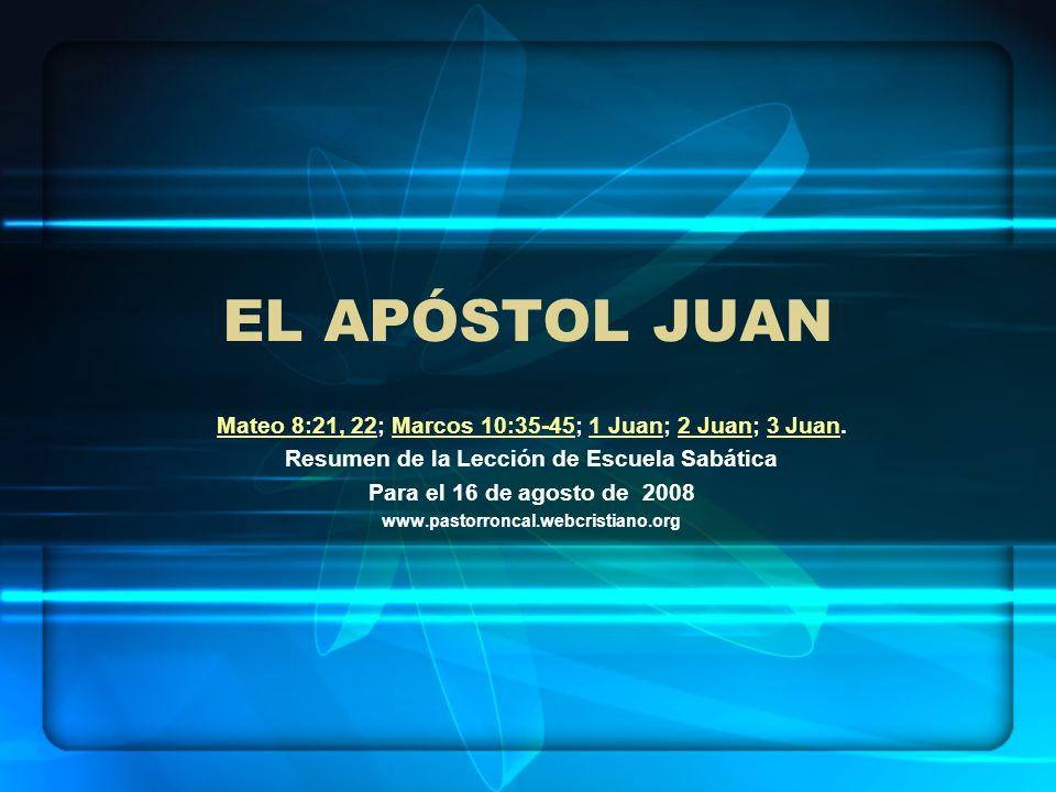 EL APÓSTOL JUAN Mateo 8:21, 22Mateo 8:21, 22; Marcos 10:35-45; 1 Juan; 2 Juan; 3 Juan.Marcos 10:35-451 Juan2 Juan3 Juan Resumen de la Lección de Escue