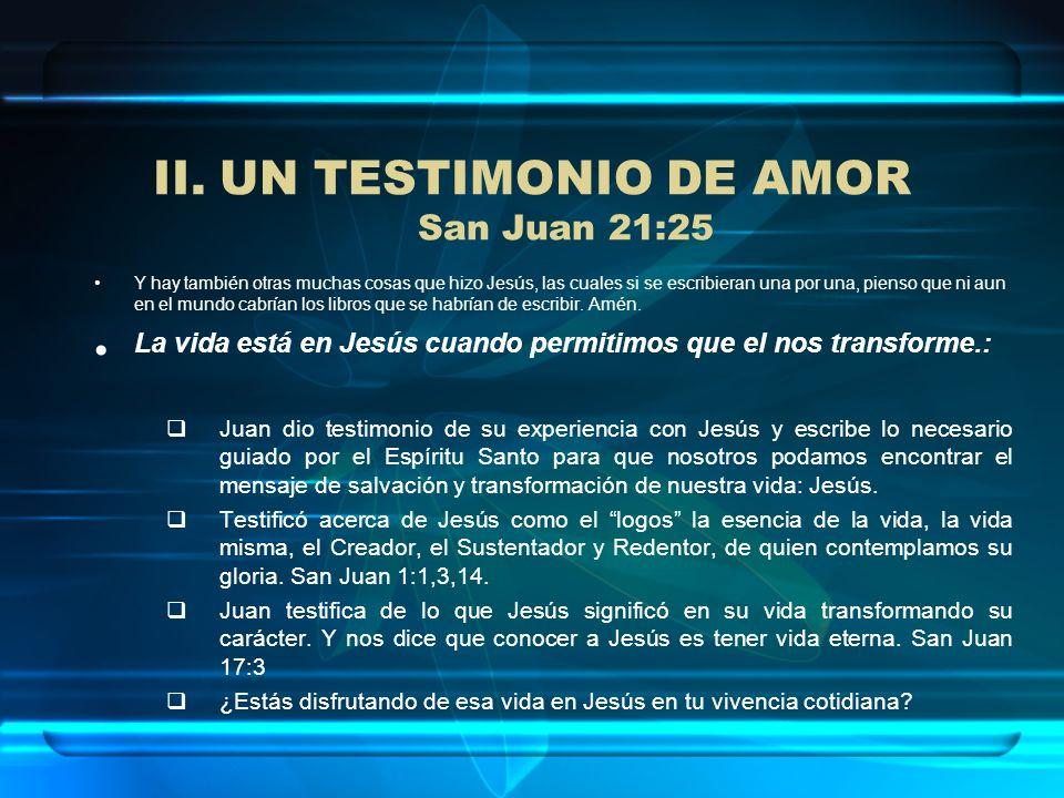II.UN TESTIMONIO DE AMOR San Juan 21:25 Y hay también otras muchas cosas que hizo Jesús, las cuales si se escribieran una por una, pienso que ni aun e