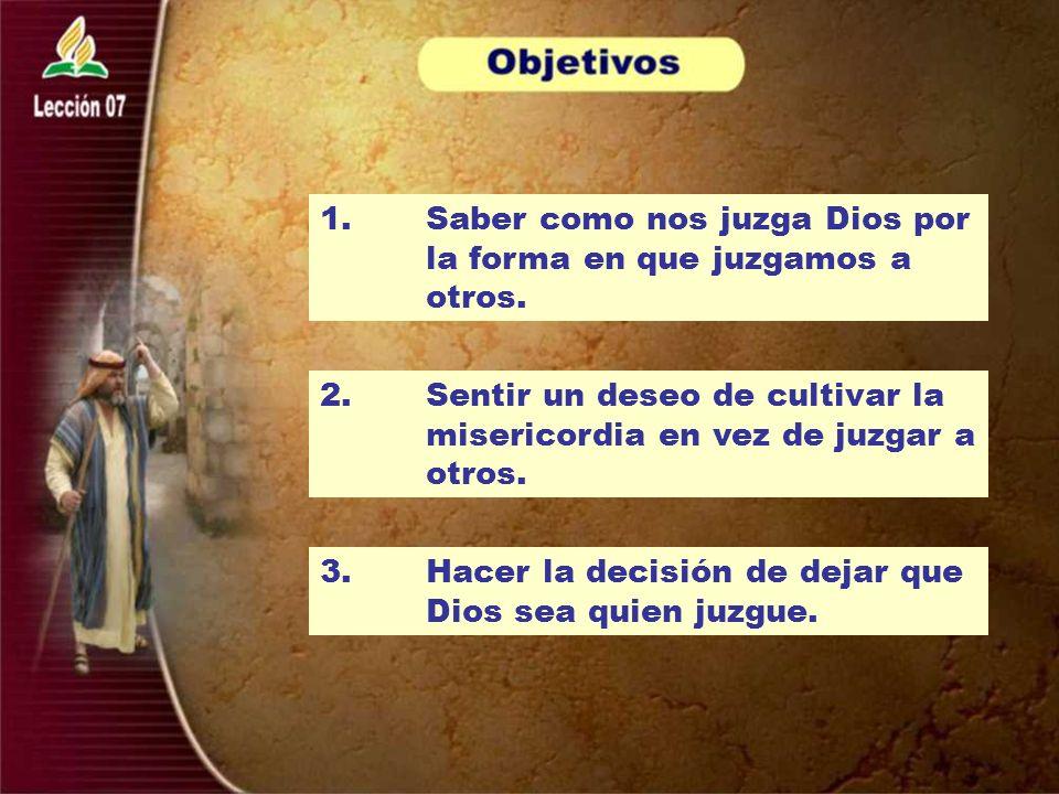 1. Saber como nos juzga Dios por la forma en que juzgamos a otros. 2.Sentir un deseo de cultivar la misericordia en vez de juzgar a otros. 3. Hacer la