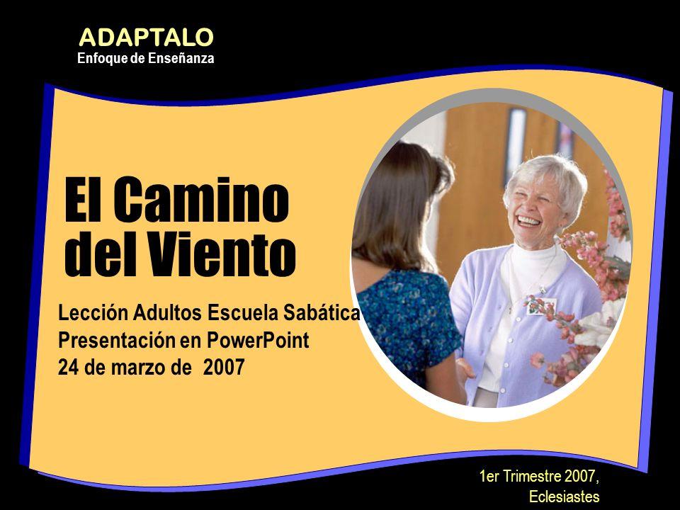 El Camino del Viento Lección Adultos Escuela Sabática Presentación en PowerPoint 24 de marzo de 2007 ADAPTALO Enfoque de Enseñanza 1er Trimestre 2007,