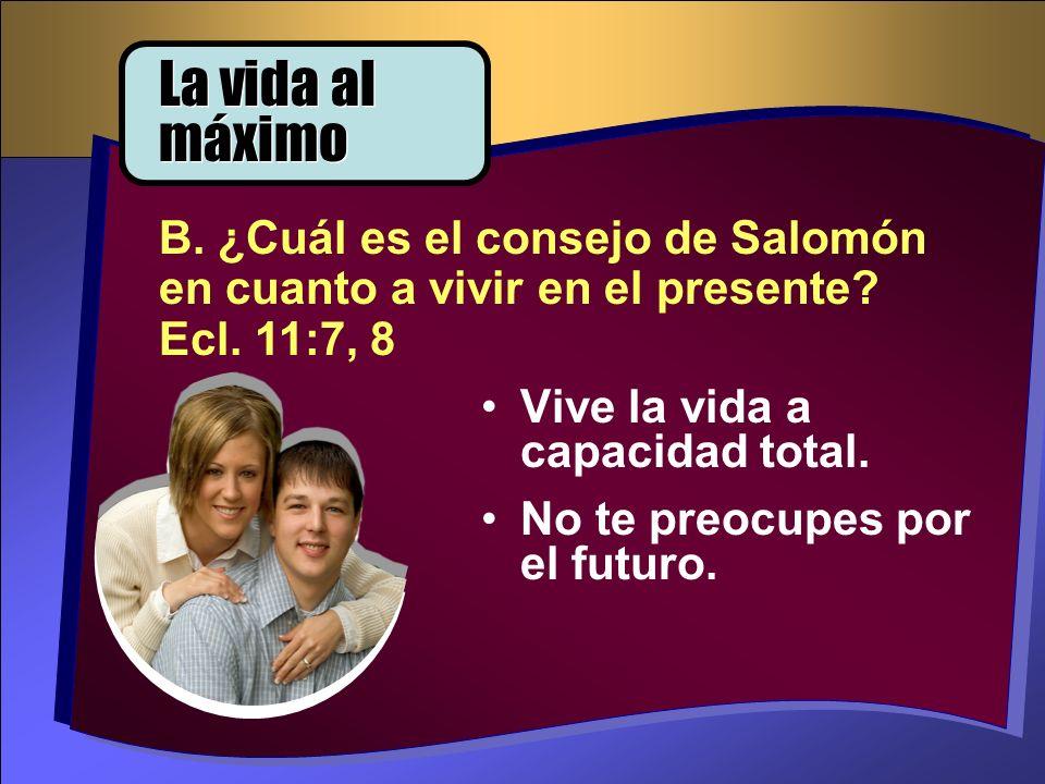 Vive la vida a capacidad total. No te preocupes por el futuro. B. ¿Cuál es el consejo de Salomón en cuanto a vivir en el presente? Ecl. 11:7, 8 La vid