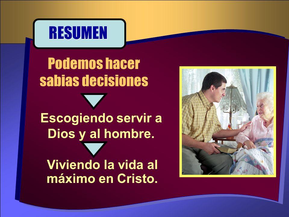 Escogiendo servir a Dios y al hombre. Podemos hacer sabias decisiones RESUMEN Viviendo la vida al máximo en Cristo.
