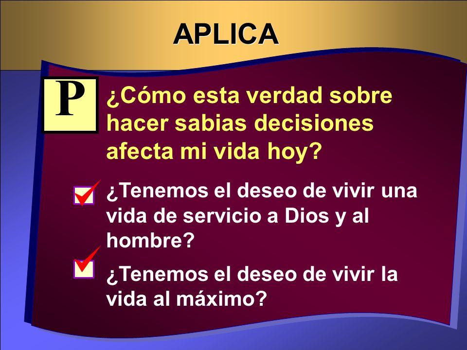 APLICA ¿Cómo esta verdad sobre hacer sabias decisiones afecta mi vida hoy? ¿Tenemos el deseo de vivir una vida de servicio a Dios y al hombre? ¿Tenemo