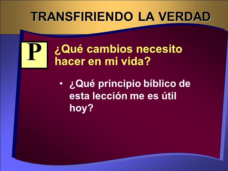 TRANSFIRIENDO LA VERDAD ¿Qué cambios necesito hacer en mi vida? ¿Qué principio bíblico de esta lección me es útil hoy? P