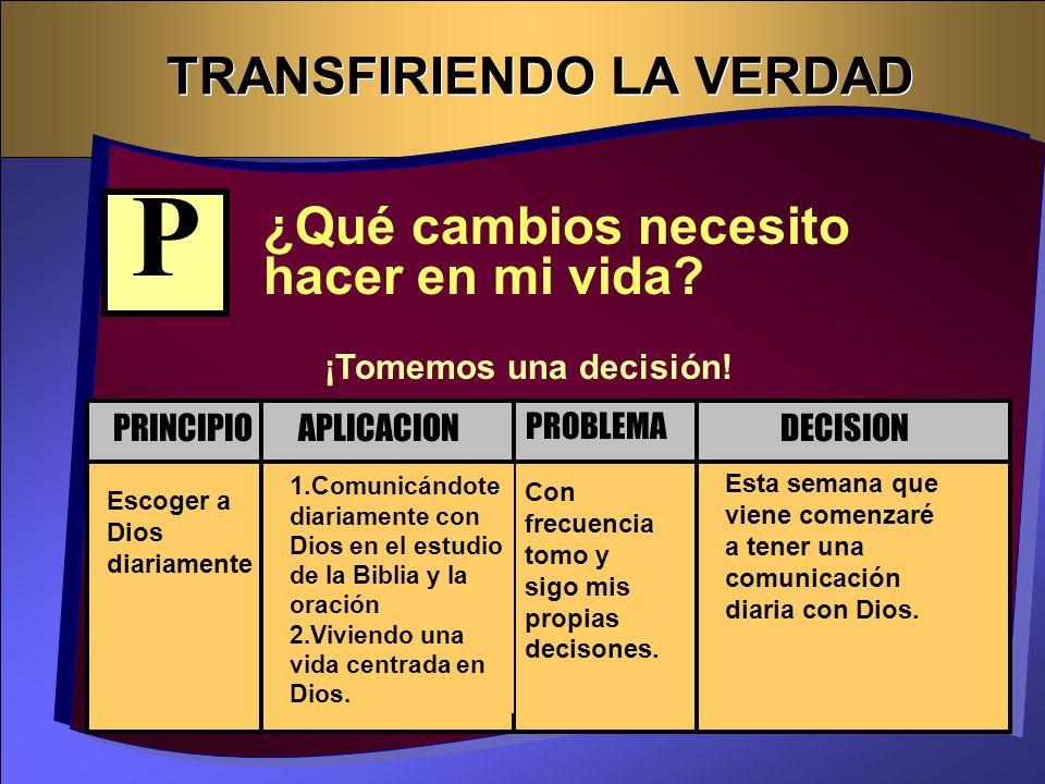 TRANSFIRIENDO LA VERDAD ¿Qué cambios necesito hacer en mi vida? Escoger a Dios diariamente Con frecuencia tomo y sigo mis propias decisones. 1. Comuni