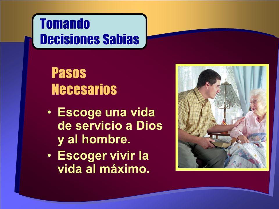 Escoge una vida de servicio a Dios y al hombre. Escoger vivir la vida al máximo. Pasos Necesarios Tomando Decisiones Sabias