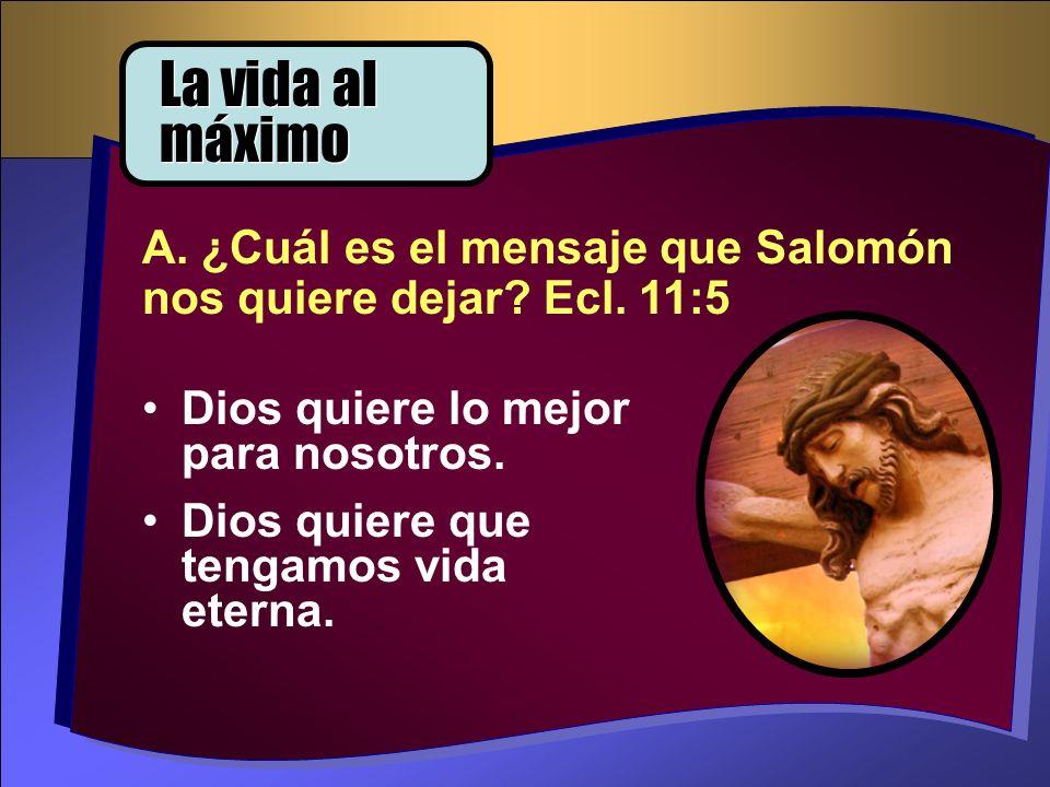 Dios quiere lo mejor para nosotros. Dios quiere que tengamos vida eterna. A. ¿Cuál es el mensaje que Salomón nos quiere dejar? Ecl. 11:5 La vida al má
