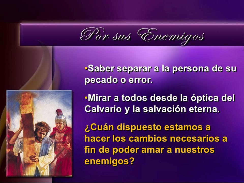Saber separar a la persona de su pecado o error. Mirar a todos desde la óptica del Calvario y la salvación eterna. ¿Cuán dispuesto estamos a hacer los