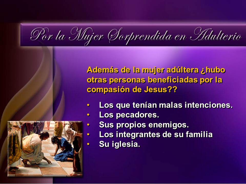 Además de la mujer adúltera ¿hubo otras personas beneficiadas por la compasión de Jesus?? Los que tenían malas intenciones. Los pecadores. Sus propios