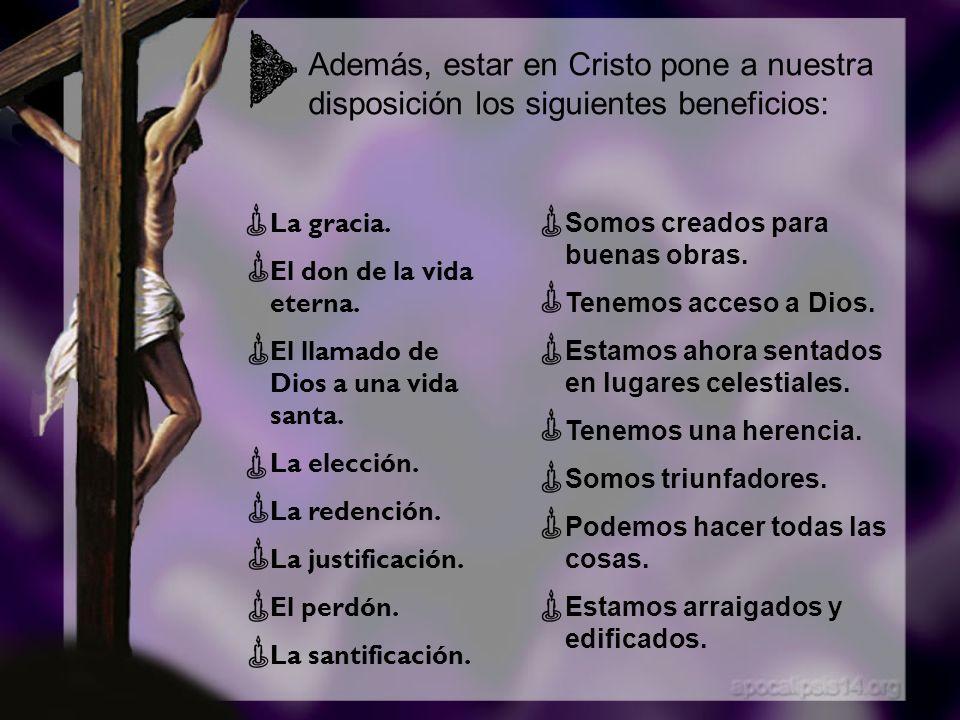 Además, estar en Cristo pone a nuestra disposición los siguientes beneficios: La gracia. El don de la vida eterna. El llamado de Dios a una vida santa