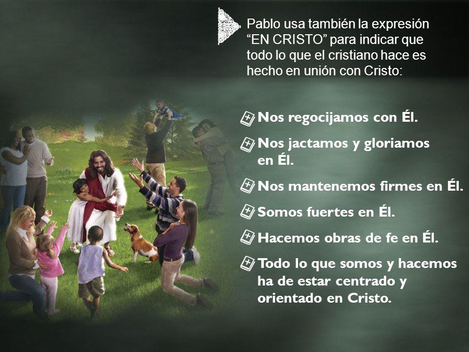 Pablo usa también la expresión EN CRISTO para indicar que todo lo que el cristiano hace es hecho en unión con Cristo: Nos regocijamos con Él. Nos jact