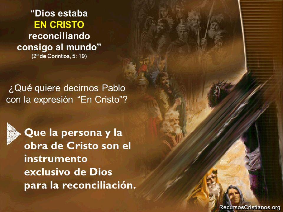 ¿Qué quiere decirnos Pablo con la expresión En Cristo? Dios estaba EN CRISTO reconciliando consigo al mundo (2ª de Corintios, 5: 19) Que la persona y