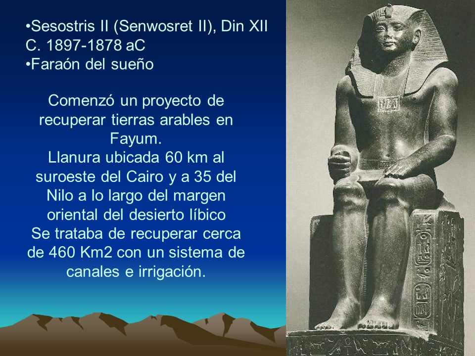 Sesostris II (Senwosret II), Din XII C. 1897-1878 aC Faraón del sueño Comenzó un proyecto de recuperar tierras arables en Fayum. Llanura ubicada 60 km
