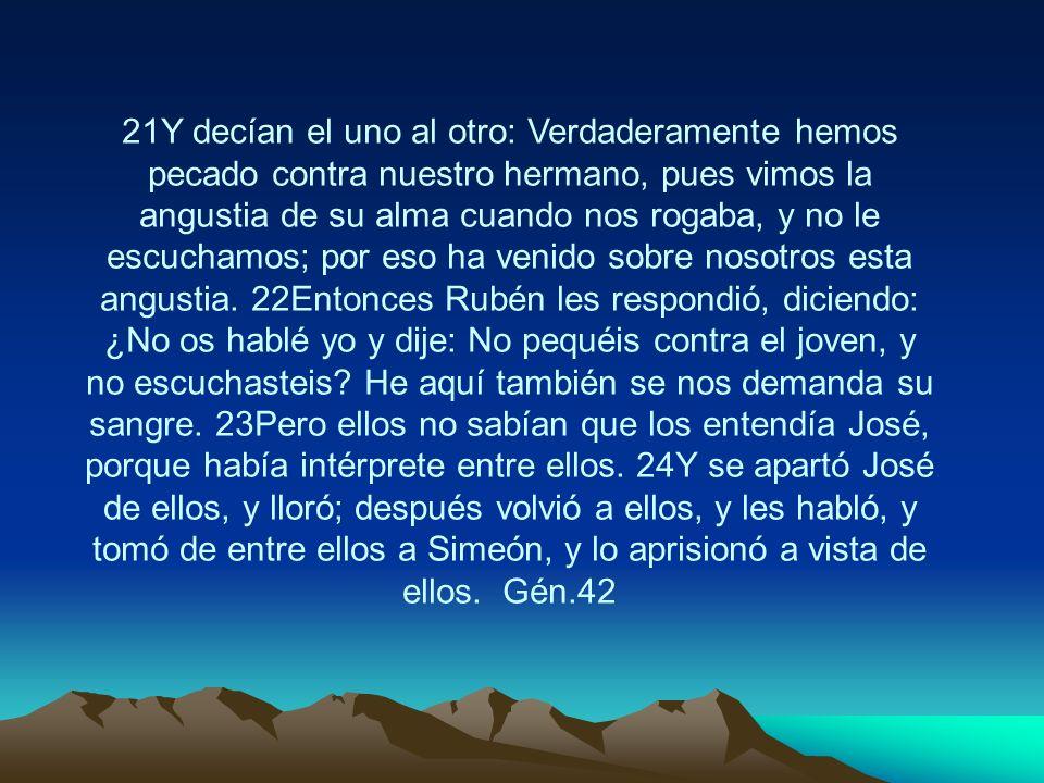 21Y decían el uno al otro: Verdaderamente hemos pecado contra nuestro hermano, pues vimos la angustia de su alma cuando nos rogaba, y no le escuchamos