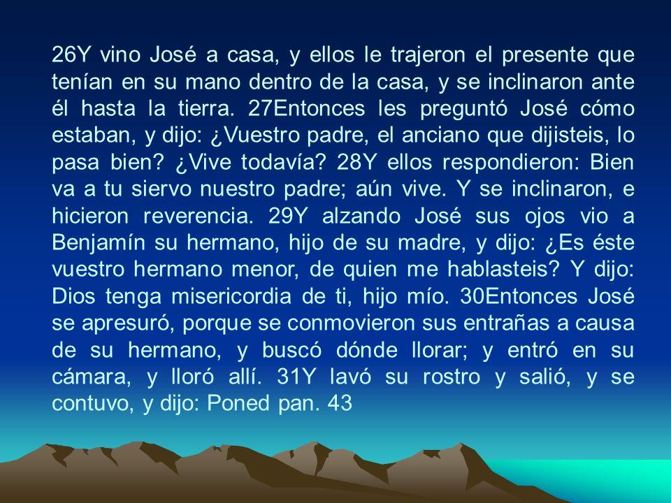 26Y vino José a casa, y ellos le trajeron el presente que tenían en su mano dentro de la casa, y se inclinaron ante él hasta la tierra. 27Entonces les