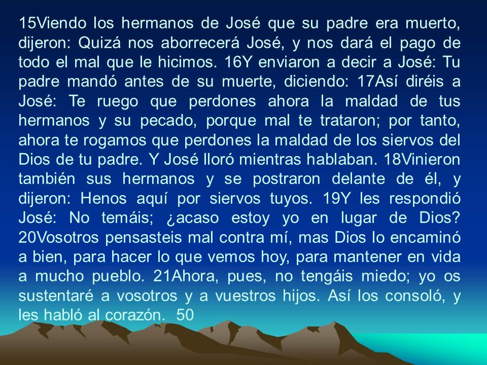 15Viendo los hermanos de José que su padre era muerto, dijeron: Quizá nos aborrecerá José, y nos dará el pago de todo el mal que le hicimos. 16Y envia