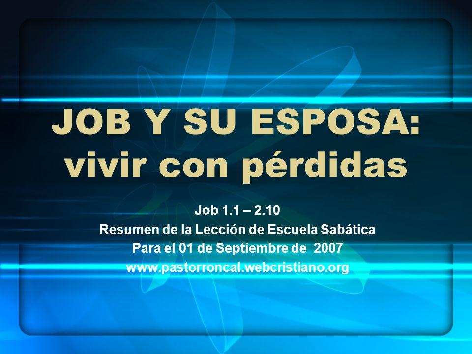 JOB Y SU ESPOSA: vivir con pérdidas Job 1.1 – 2.10 Resumen de la Lección de Escuela Sabática Para el 01 de Septiembre de 2007 www.pastorroncal.webcris