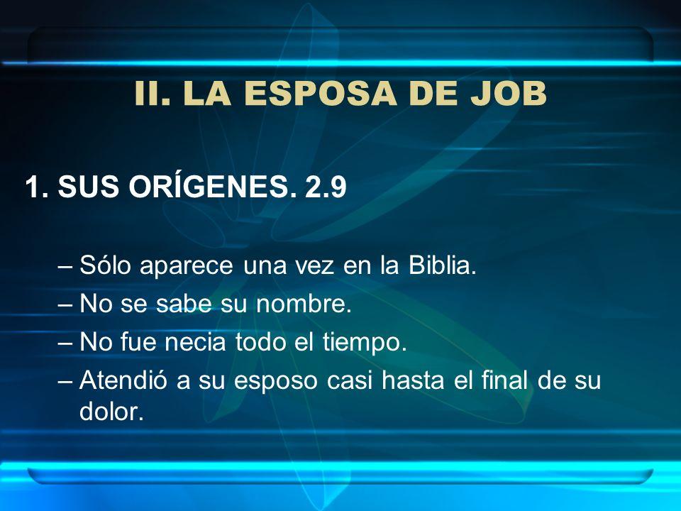 II. LA ESPOSA DE JOB 1. SUS ORÍGENES. 2.9 –Sólo aparece una vez en la Biblia. –No se sabe su nombre. –No fue necia todo el tiempo. –Atendió a su espos