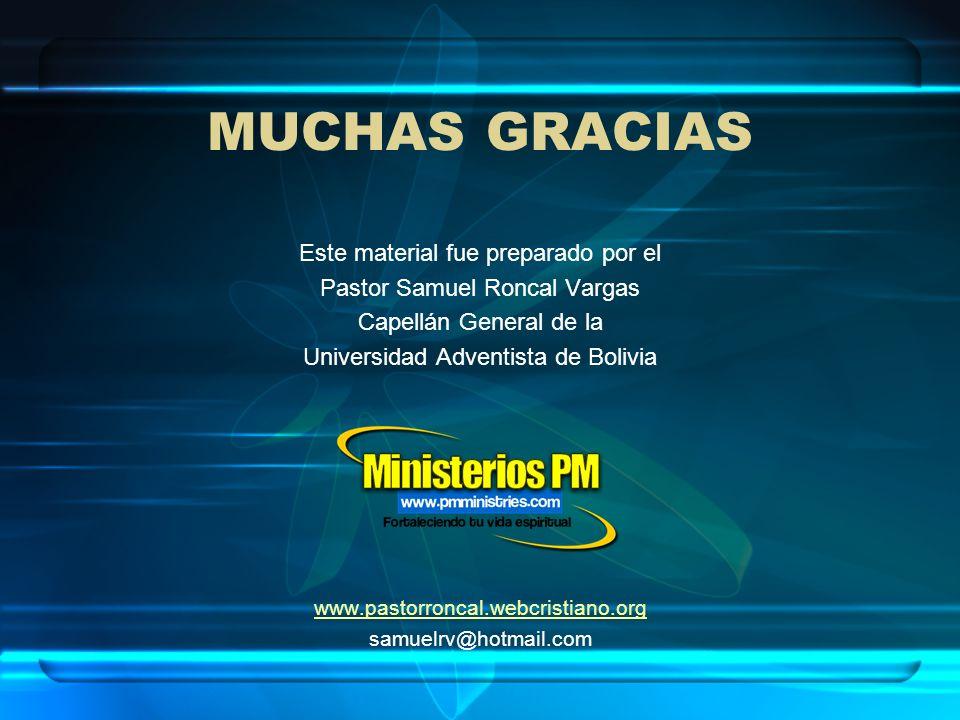 MUCHAS GRACIAS Este material fue preparado por el Pastor Samuel Roncal Vargas Capellán General de la Universidad Adventista de Bolivia www.pastorronca