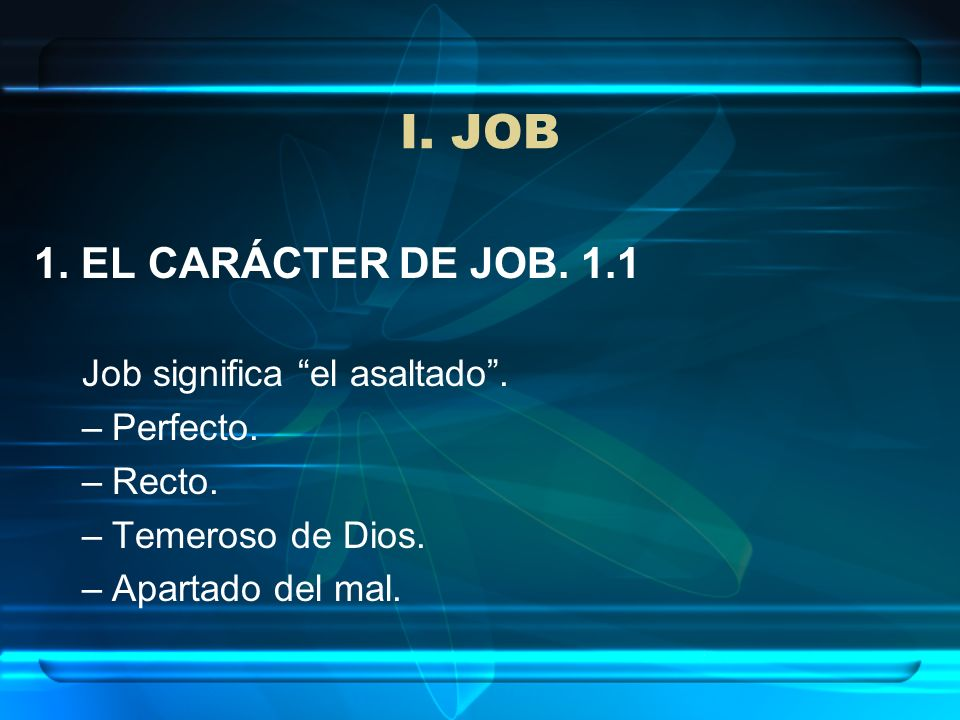 I. JOB 1. EL CARÁCTER DE JOB. 1.1 Job significa el asaltado. –Perfecto. –Recto. –Temeroso de Dios. –Apartado del mal.