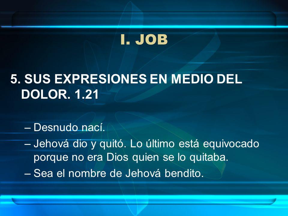 I. JOB 5. SUS EXPRESIONES EN MEDIO DEL DOLOR. 1.21 –Desnudo nací. –Jehová dio y quitó. Lo último está equivocado porque no era Dios quien se lo quitab