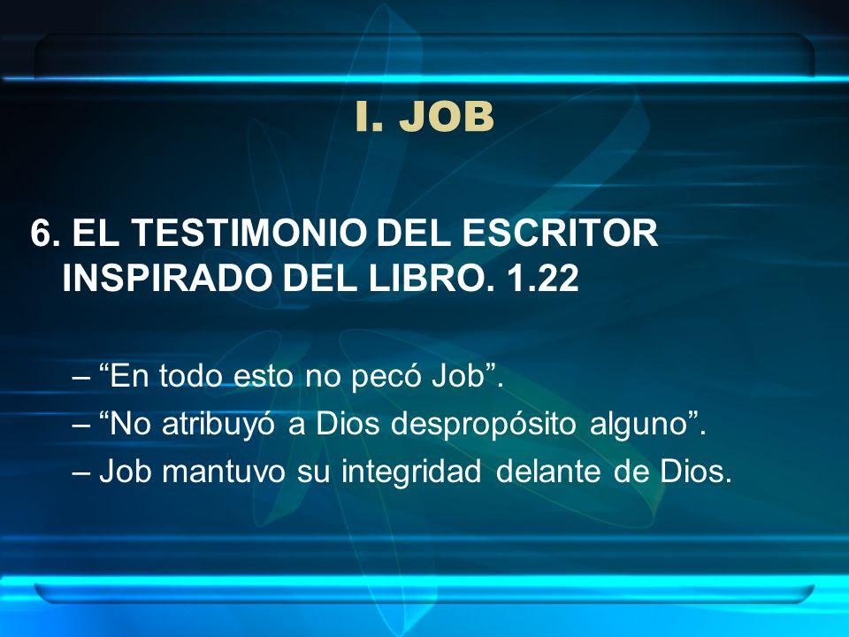 I. JOB 6. EL TESTIMONIO DEL ESCRITOR INSPIRADO DEL LIBRO. 1.22 –En todo esto no pecó Job. –No atribuyó a Dios despropósito alguno. –Job mantuvo su int