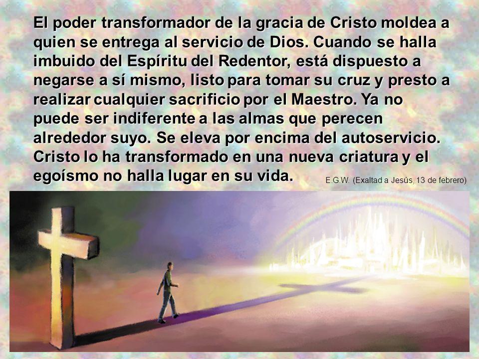 El poder transformador de la gracia de Cristo moldea a quien se entrega al servicio de Dios. Cuando se halla imbuido del Espíritu del Redentor, está d