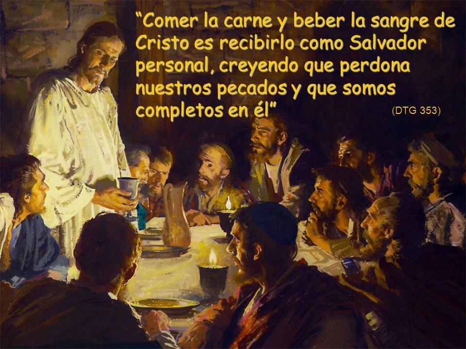 Comer la carne y beber la sangre de Cristo es recibirlo como Salvador personal, creyendo que perdona nuestros pecados y que somos completos en él (DTG