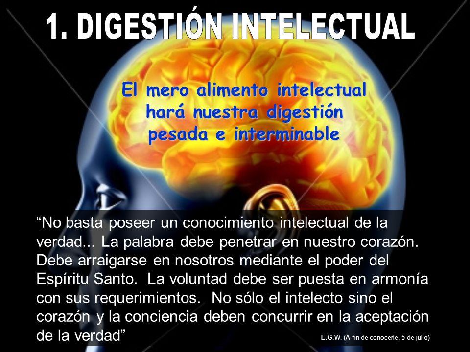 El mero alimento intelectual hará nuestra digestión pesada e interminable No basta poseer un conocimiento intelectual de la verdad... La palabra debe