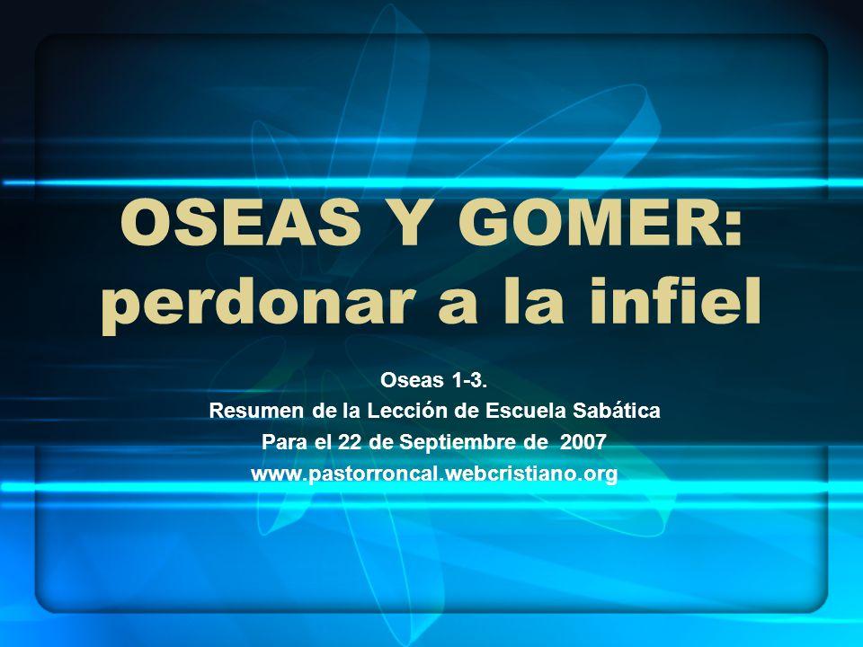 OSEAS Y GOMER: perdonar a la infiel Oseas 1-3. Resumen de la Lección de Escuela Sabática Para el 22 de Septiembre de 2007 www.pastorroncal.webcristian