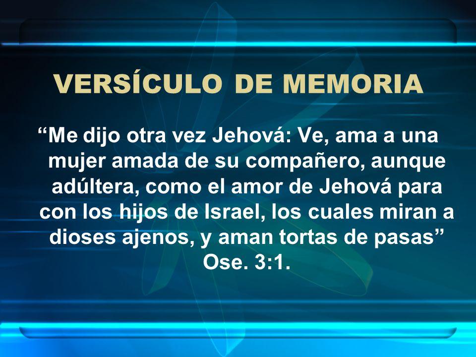 VERSÍCULO DE MEMORIA Me dijo otra vez Jehová: Ve, ama a una mujer amada de su compañero, aunque adúltera, como el amor de Jehová para con los hijos de