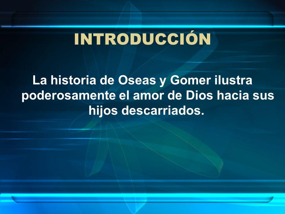 INTRODUCCIÓN La historia de Oseas y Gomer ilustra poderosamente el amor de Dios hacia sus hijos descarriados.