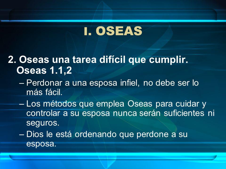 I. OSEAS 2. Oseas una tarea difícil que cumplir. Oseas 1.1,2 –Perdonar a una esposa infiel, no debe ser lo más fácil. –Los métodos que emplea Oseas pa