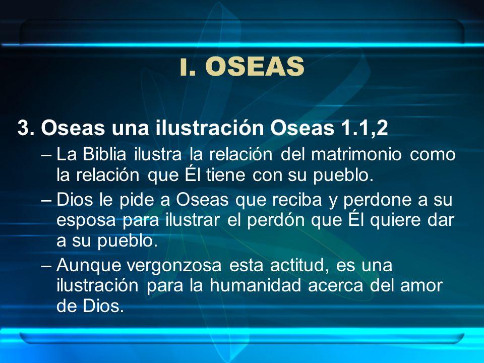 I. OSEAS 3. Oseas una ilustración Oseas 1.1,2 –La Biblia ilustra la relación del matrimonio como la relación que Él tiene con su pueblo. –Dios le pide