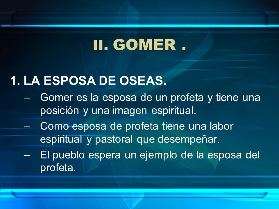 II. GOMER. 1. LA ESPOSA DE OSEAS. –Gomer es la esposa de un profeta y tiene una posición y una imagen espiritual. –Como esposa de profeta tiene una la