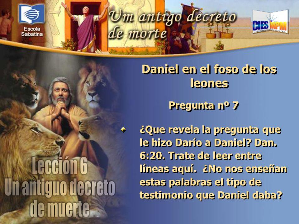 Versículo de Memoria: Pregunta nº 7 ¿Que revela la pregunta que le hizo Darío a Daniel? Dan. 6:20. Trate de leer entre líneas aquí. ¿No nos enseñan es