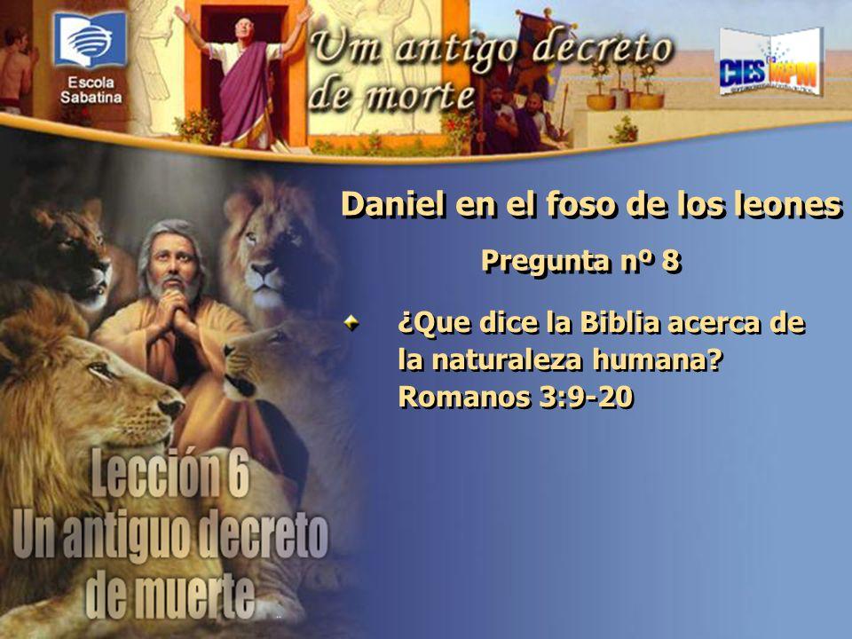 Versículo de Memoria: Pregunta nº 8 ¿Que dice la Biblia acerca de la naturaleza humana? Romanos 3:9-20 Daniel en el foso de los leones