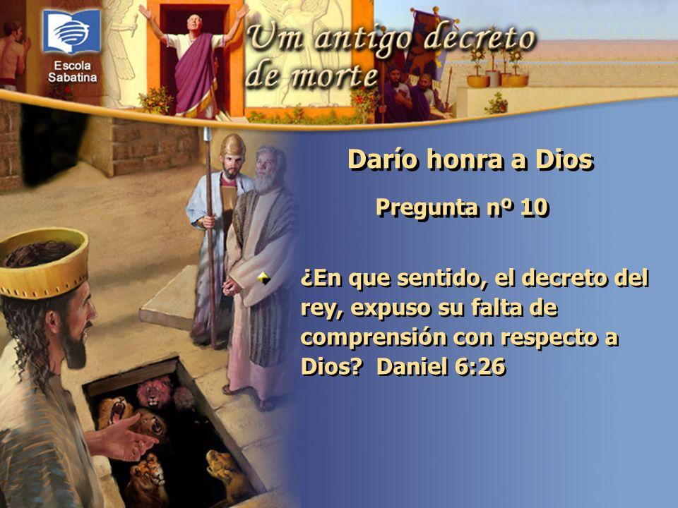 Versículo de Memoria: Pregunta nº 10 ¿En que sentido, el decreto del rey, expuso su falta de comprensión con respecto a Dios? Daniel 6:26 Darío honra