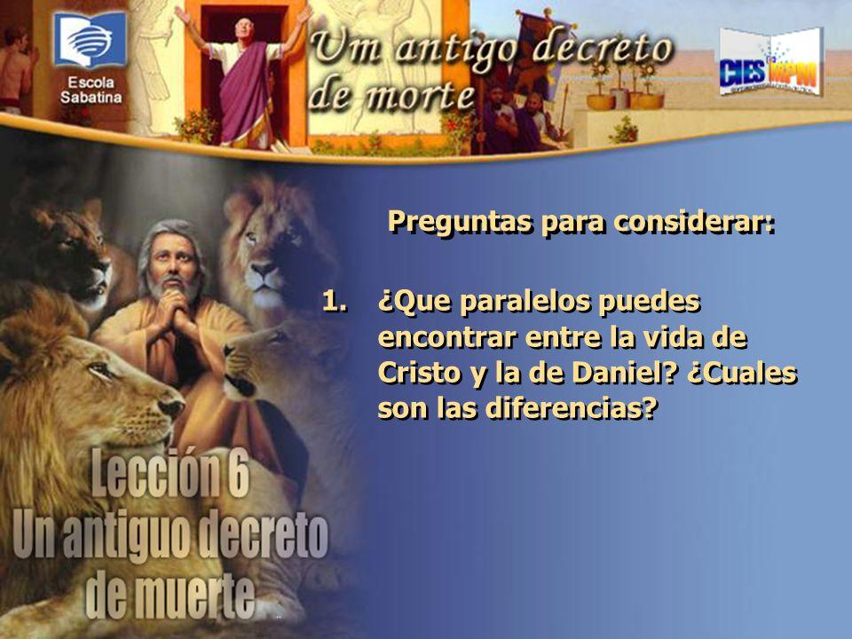 Versículo de Memoria: Preguntas para considerar: 1.¿Que paralelos puedes encontrar entre la vida de Cristo y la de Daniel? ¿Cuales son las diferencias