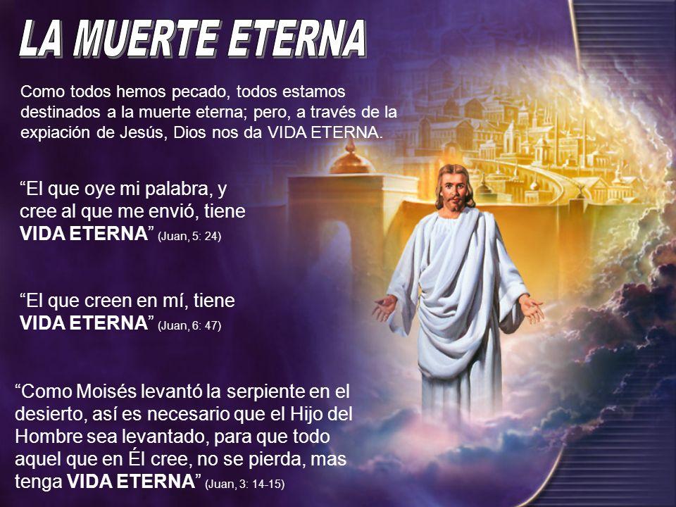Como todos hemos pecado, todos estamos destinados a la muerte eterna; pero, a través de la expiación de Jesús, Dios nos da VIDA ETERNA. El que oye mi