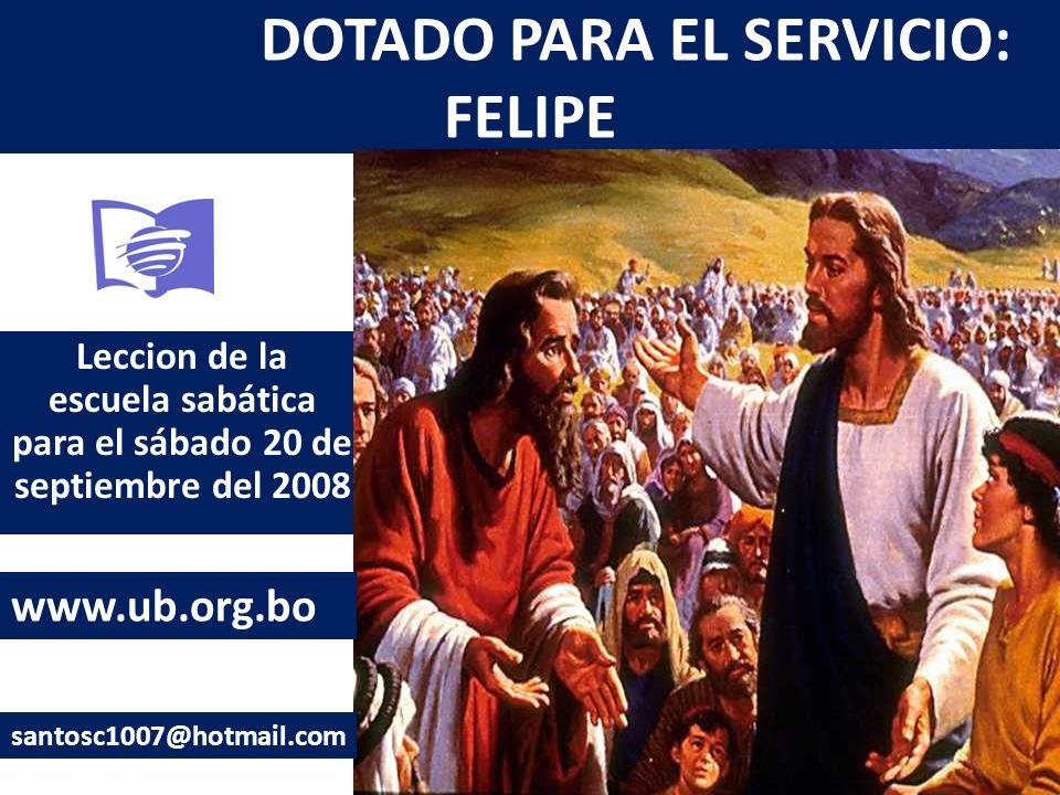 DOTADO PARA EL SERVICIO: FELIPE Leccion de la escuela sabática para el sábado 20 de septiembre del 2008 www.ub.org.bo santosc1007@hotmail.com