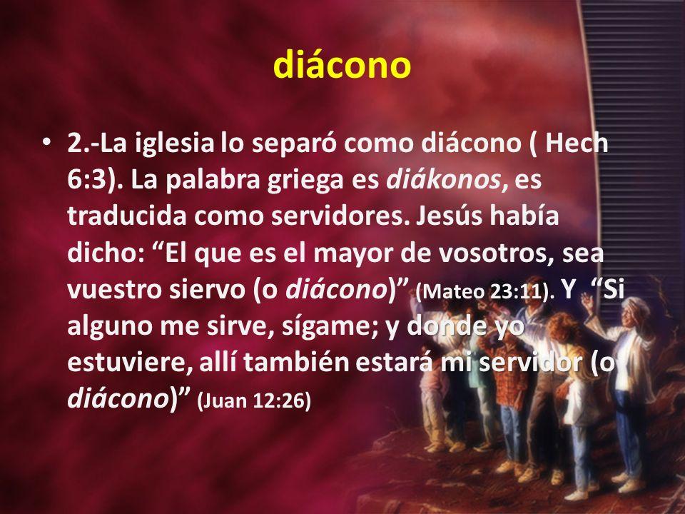 diácono donde yo mi servidor 2.-La iglesia lo separó como diácono ( Hech 6:3). La palabra griega es diákonos, es traducida como servidores. Jesús habí