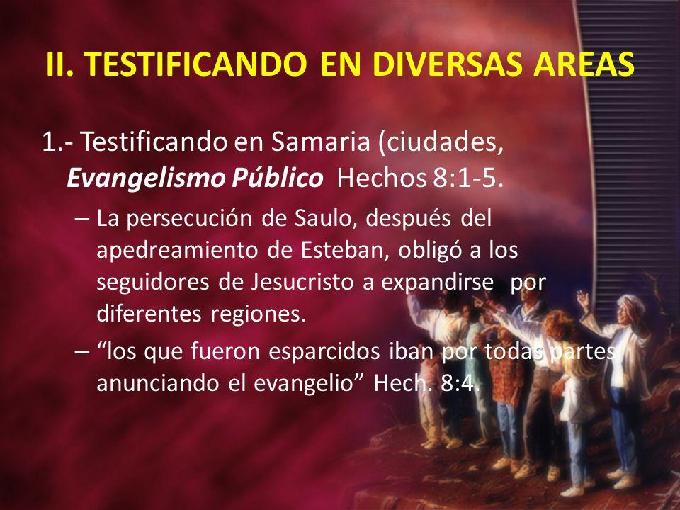 II. TESTIFICANDO EN DIVERSAS AREAS 1.- Testificando en Samaria (ciudades, Evangelismo Público Hechos 8:1-5. – La persecución de Saulo, después del ape