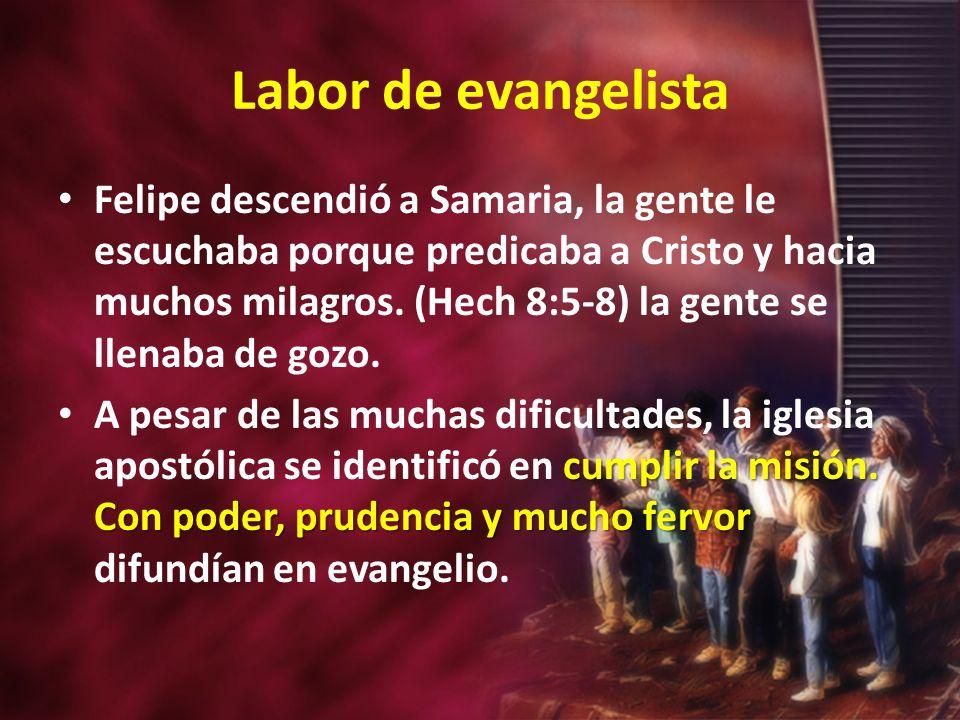 Labor de evangelista Felipe descendió a Samaria, la gente le escuchaba porque predicaba a Cristo y hacia muchos milagros. (Hech 8:5-8) la gente se lle