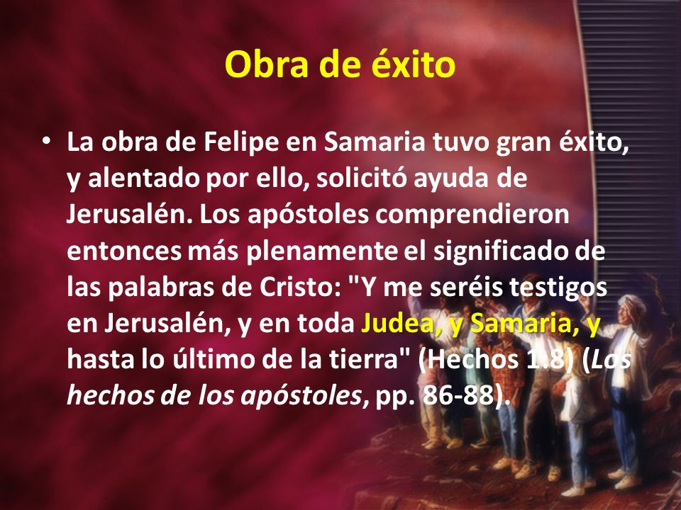 Obra de éxito Judea, y Samaria, y La obra de Felipe en Samaria tuvo gran éxito, y alentado por ello, solicitó ayuda de Jerusalén.