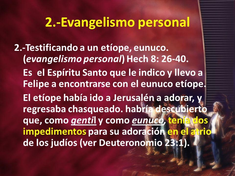 2.-Evangelismo personal 2.-Testificando a un etíope, eunuco. (evangelismo personal) Hech 8: 26-40. Es el Espíritu Santo que le indico y llevo a Felipe