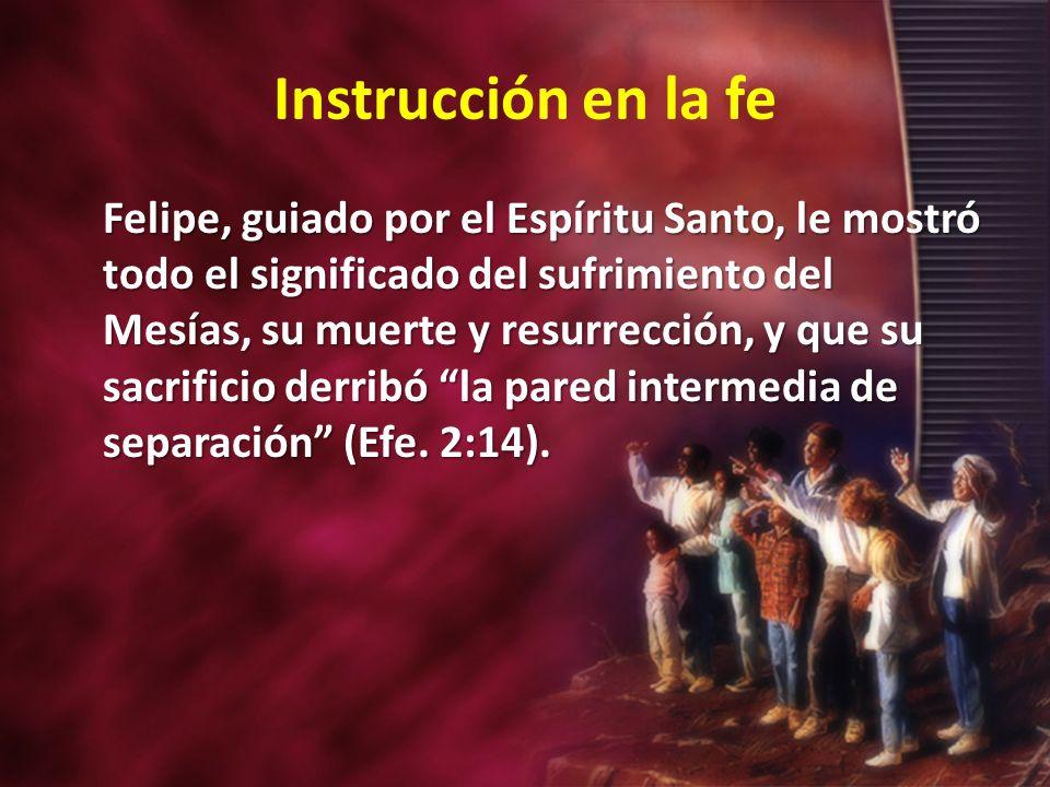 Instrucción en la fe Felipe, guiado por el Espíritu Santo, le mostró todo el significado del sufrimiento del Mesías, su muerte y resurrección, y que s